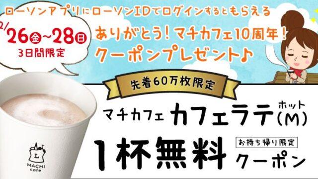 【お得な情報】【ローソンアプリ限定】第二弾開催!マチカフェ10周年!カフェラテ無料引換券をプレゼント!